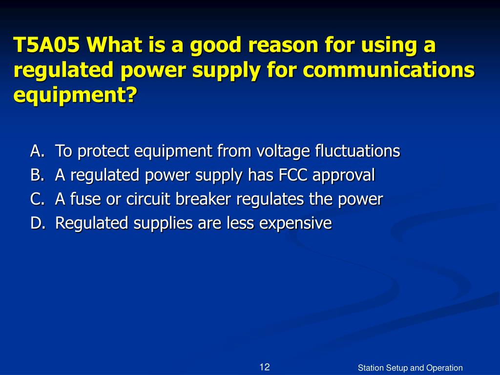 T5A05 What is a good reason for using a regulated power supply for communications equipment?