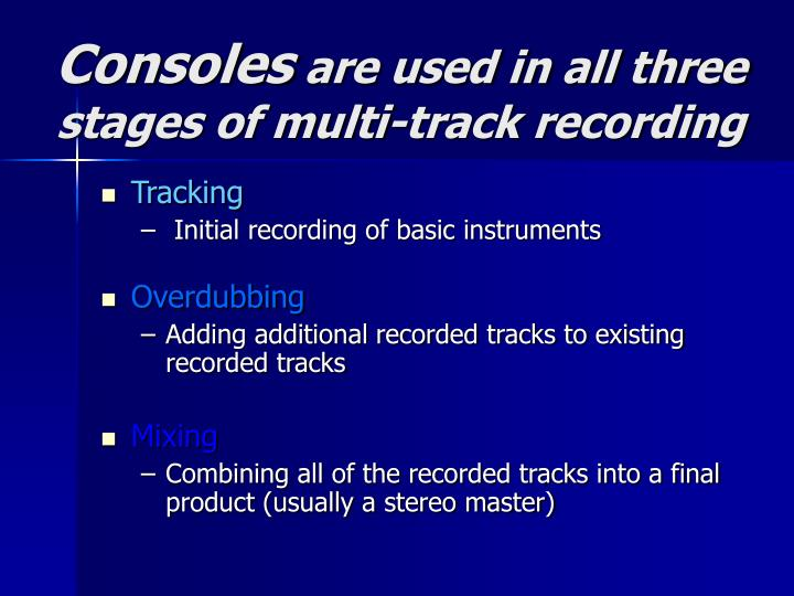 Consoles are used in all three stages of multi track recording