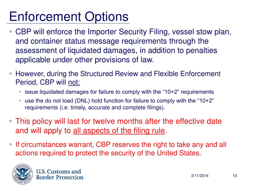 CBP will enforce the Importer Security Filing, vessel stow plan, and container status message requirements through the assessment of liquidated damages, in addition to penalties applicable under other provisions of law.