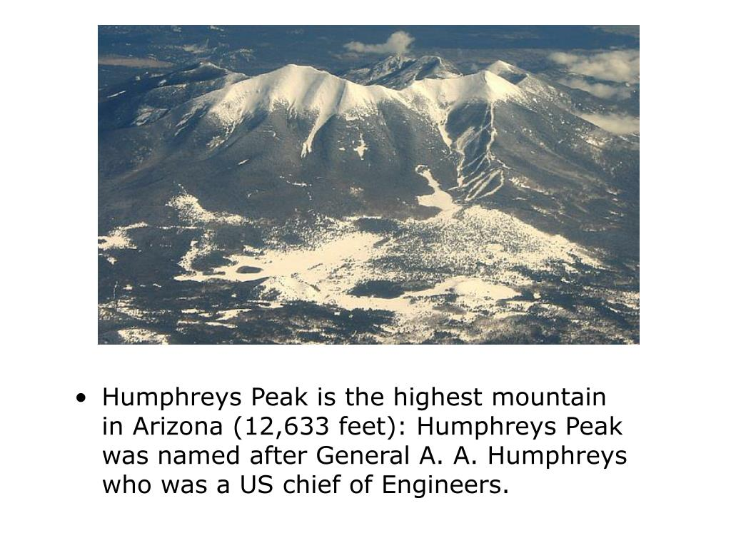 Humphreys Peak is the highest mountain in Arizona (12,633 feet): Humphreys Peak was named after General A. A. Humphreys who was a US chief of Engineers.