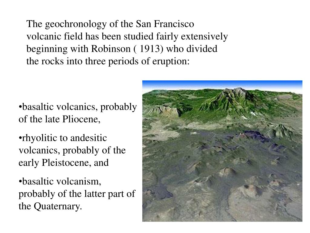 The geochronology of the San Francisco volcanic field has been studied fairly extensively beginning with Robinson ( 1913) who divided the rocks into three periods of eruption: