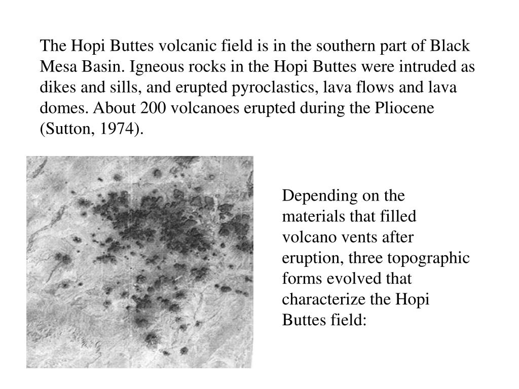 The Hopi Buttes volcanic field is in the southern part of Black Mesa Basin. Igneous rocks in the Hopi Buttes were intruded as dikes and sills, and erupted pyroclastics, lava flows and lava domes. About 200 volcanoes erupted during the Pliocene (Sutton, 1974).