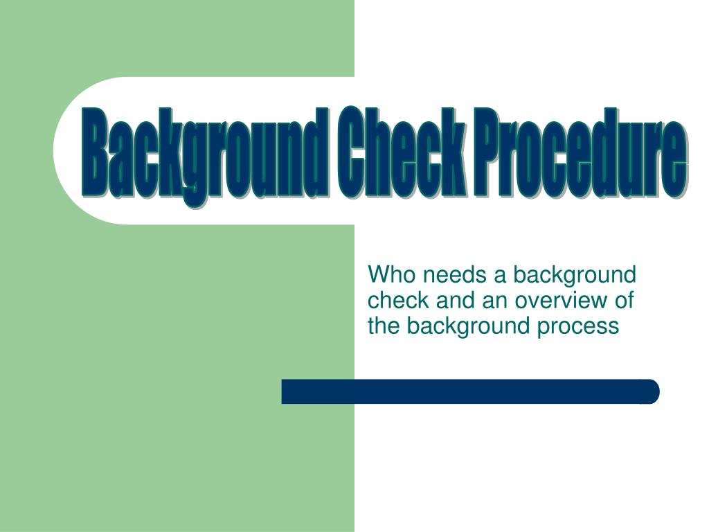 who needs a background check and an overview of the background process l.