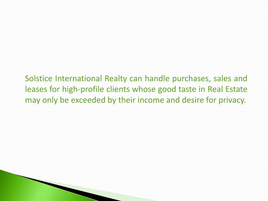 Solstice International Realty can handle purchases, sales and leases for high-profile clients whose good taste in Real Estate may only be exceeded by their income and desire for privacy.
