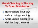 good cleaning is the key to good disinfection