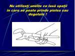 nu utiliza i unelte ce las spa ii n care se poate prinde pielea sau degetele