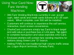 using your card now fare vending machines