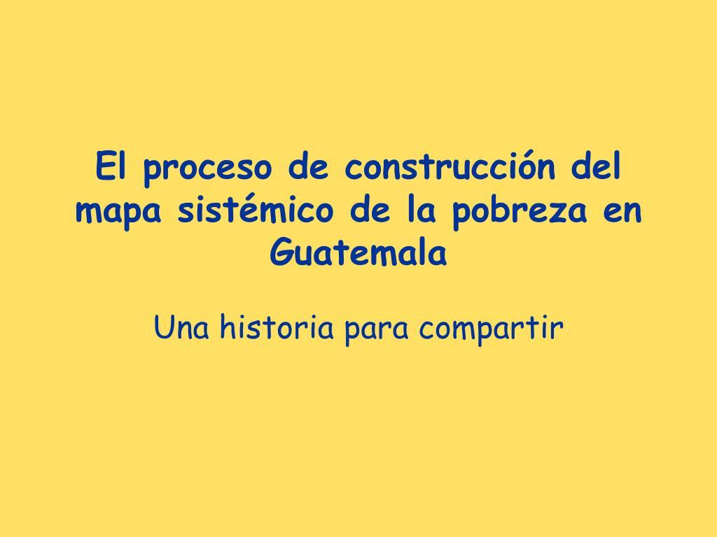 el proceso de construcci n del mapa sist mico de la pobreza en guatemala l.
