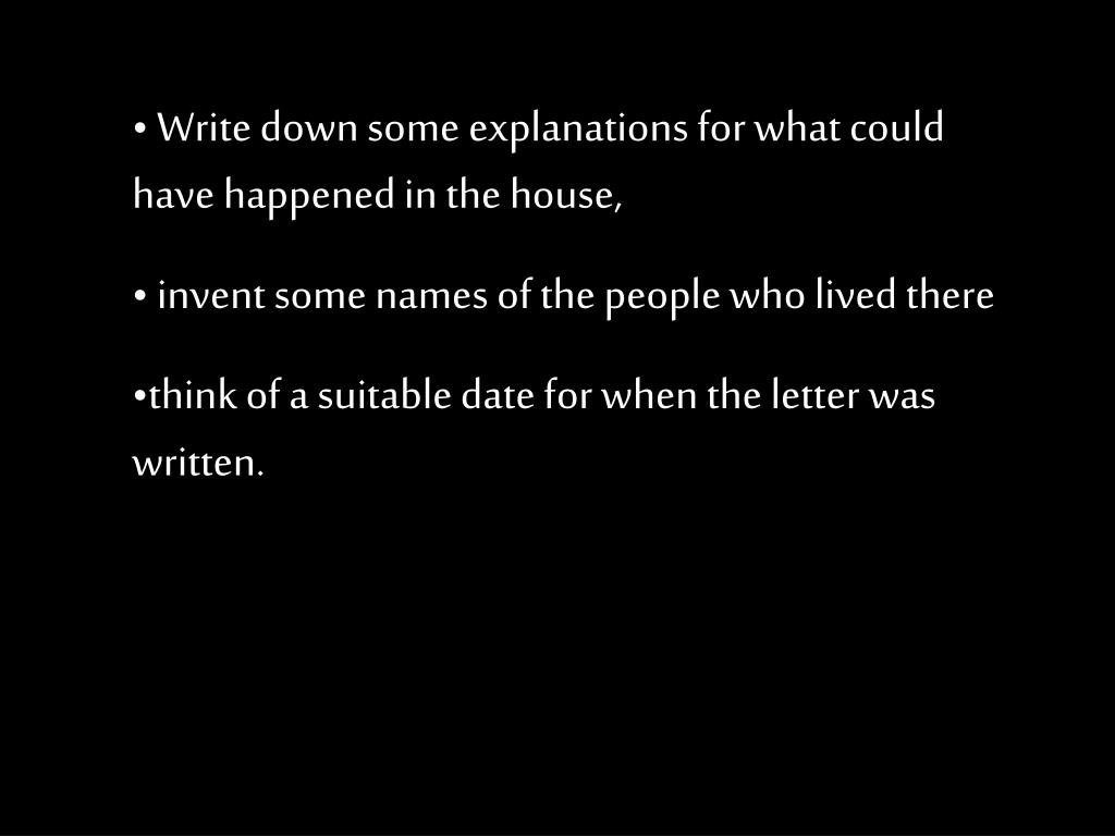 Write down some explanations for what could have happened in the house,