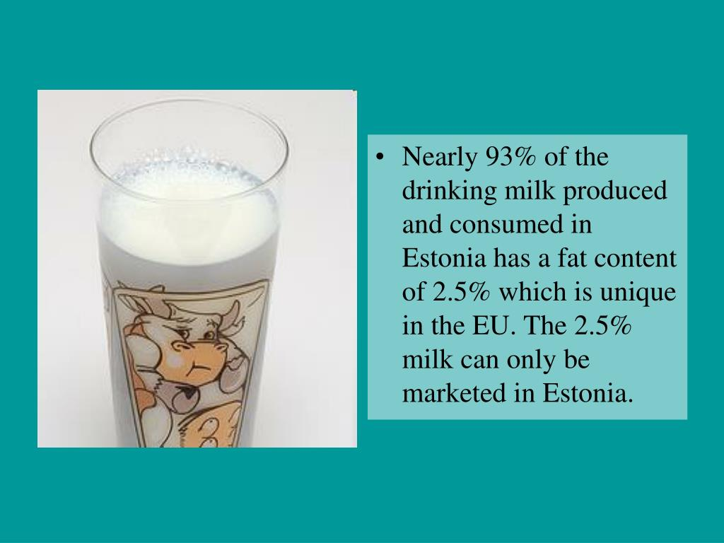Nearly 93% of the drinking milk produced and consumed in Estonia has a fat content of 2.5% which is unique in the EU. The 2.5% milk can only be marketed in Estonia.