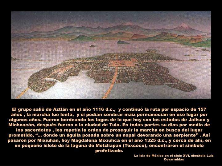"""El grupo salió de Aztlán en el año 1116 d.c.,  y continuó la ruta por espacio de 157 años , la marcha fue lenta,  y si podían sembrar maíz permanecían en ese lugar por algunos años. Fueron bordeando los lagos de lo que hoy son los estados de Jalisco y Michoacán, después fueron a la ciudad de Tula. En todas partes su dios por medio de los sacerdotes , les repetía la orden de proseguir la marcha en busca del lugar prometido, """"… donde un águila posada sobre un nopal devorando una serpiente'' . Así pasaron por Mixiuhan, hoy Magdalena Mixiuhca en el año 1325 d.c., y cerca de ahí, en un pequeño islote de la laguna de Metzliapan (Texcoco), encontraron el símbolo profetizado."""