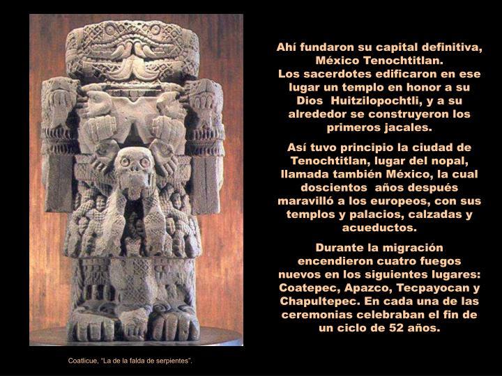 Ahí fundaron su capital definitiva, México Tenochtitlan.                     Los sacerdotes edificaron en ese lugar un templo en honor a su Dios  Huitzilopochtli, y a su alrededor se construyeron los primeros jacales.