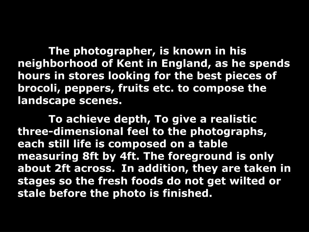 The photographer, is known in his neighborhood of Kent in England, as he spends hours in stores looking for the best pieces of brocoli, peppers, fruits etc. to compose the landscape scenes.