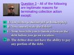 question 3 all of the following are legitimate reasons for terminating collection action except