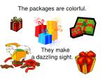 the packages are colorful they make a dazzling sight