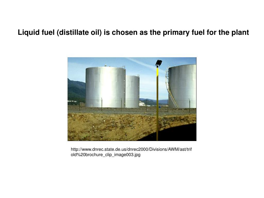 Liquid fuel (distillate oil) is chosen as the primary fuel for the plant