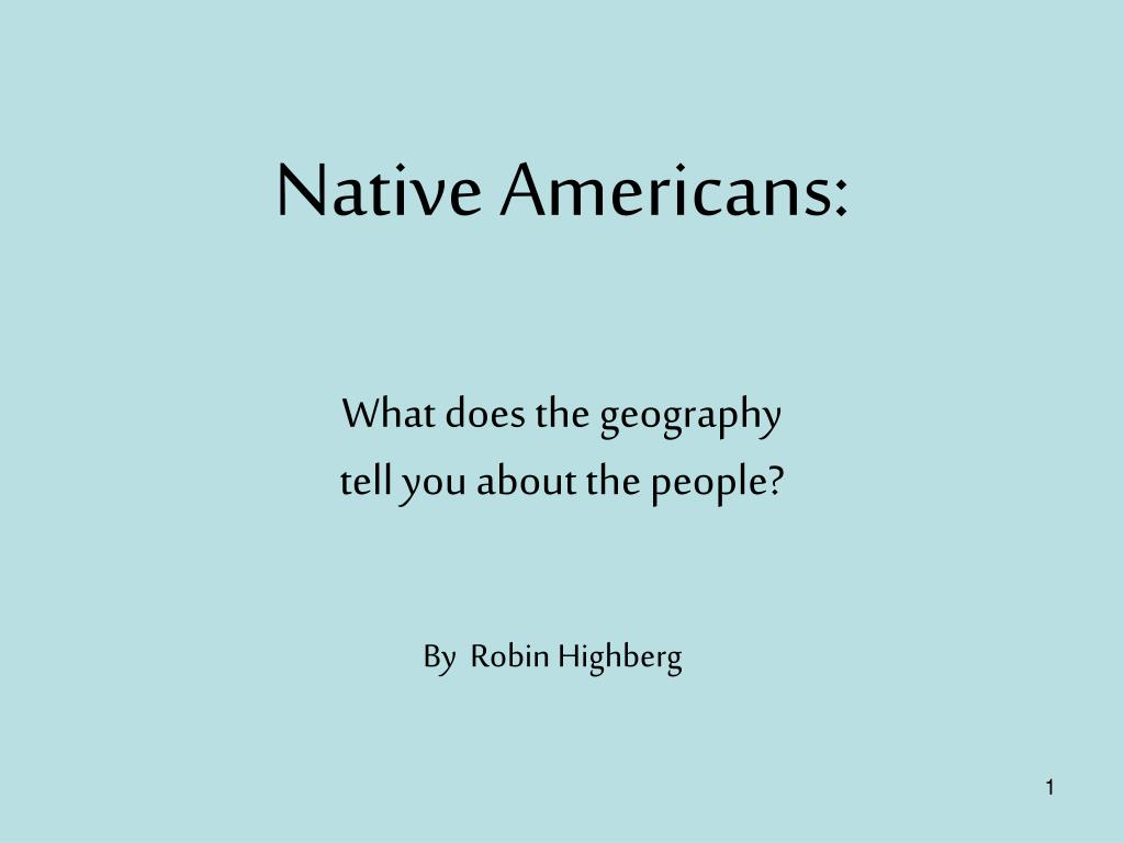 native americans what does the geography tell you about the people l.