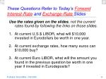 these questions refer to today s forward interest rate and exchange rate slides