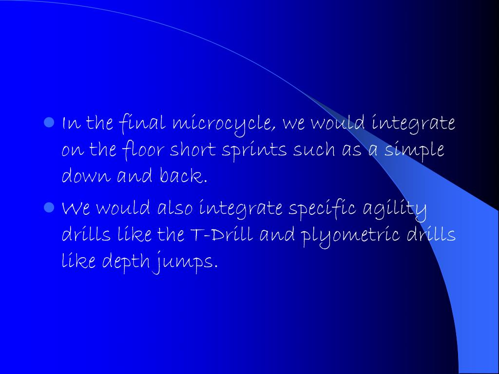 In the final microcycle, we would integrate on the floor short sprints such as a simple down and back.