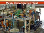 metrix demonstration plant