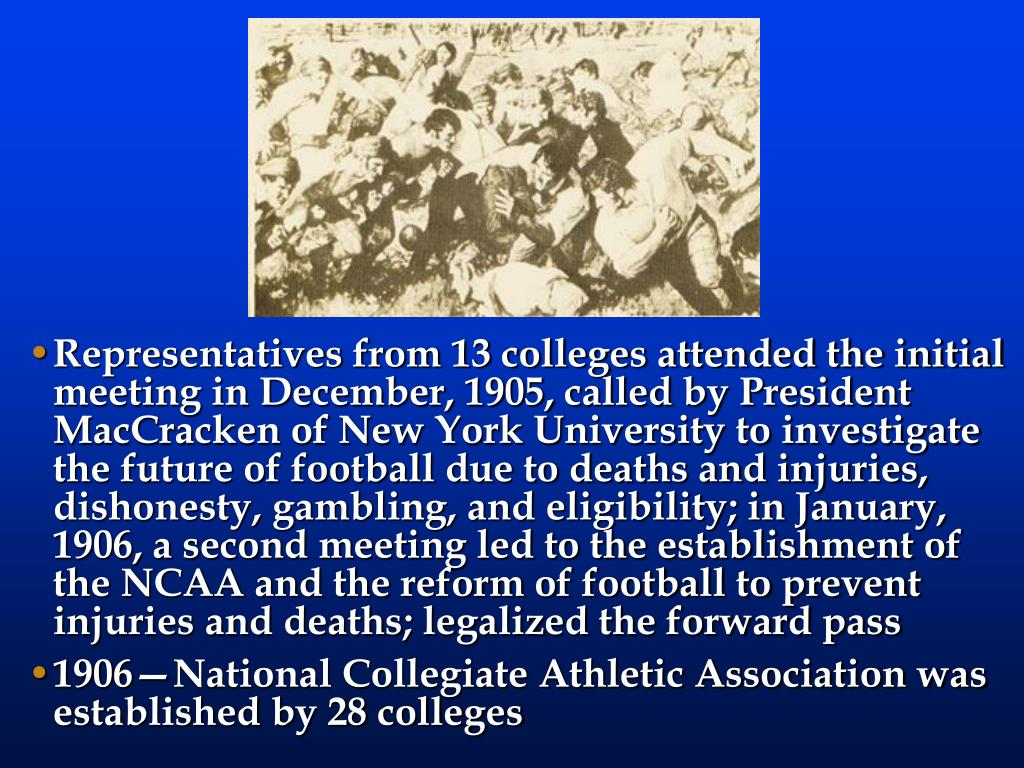 Representatives from 13 colleges attended the initial meeting in December, 1905, called by President MacCracken of New York University to investigate the future of football due to deaths and injuries, dishonesty, gambling, and eligibility; in January, 1906, a second meeting led to the establishment of the NCAA and the reform of football to prevent injuries and deaths; legalized the forward pass