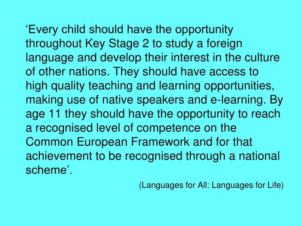 'Every child should have the opportunity throughout Key Stage 2 to study a foreign language and develop their interest in the culture of other nations. They should have access to high quality teaching and learning opportunities, making use of native speakers and e-learning. By age 11 they should have the opportunity to reach a recognised level of competence on the Common European Framework and for that achievement to be recognised through a national scheme'.