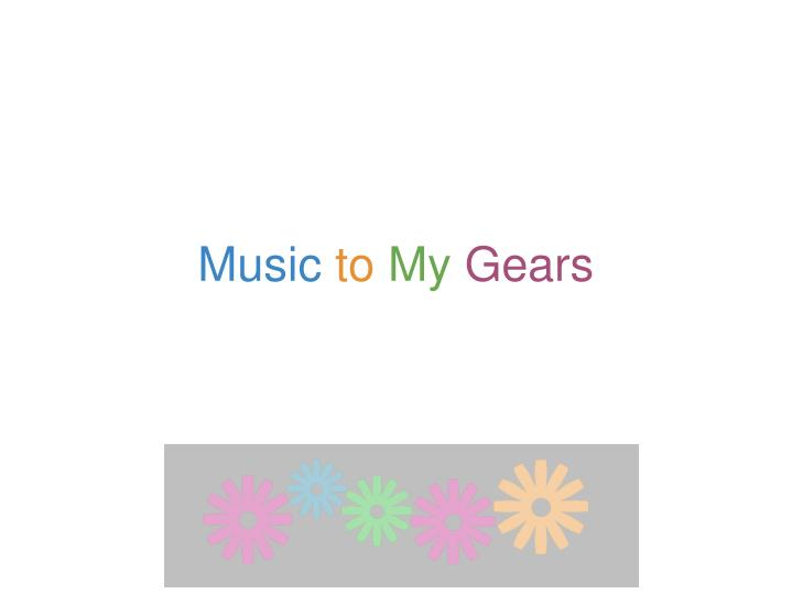 Music to my gears