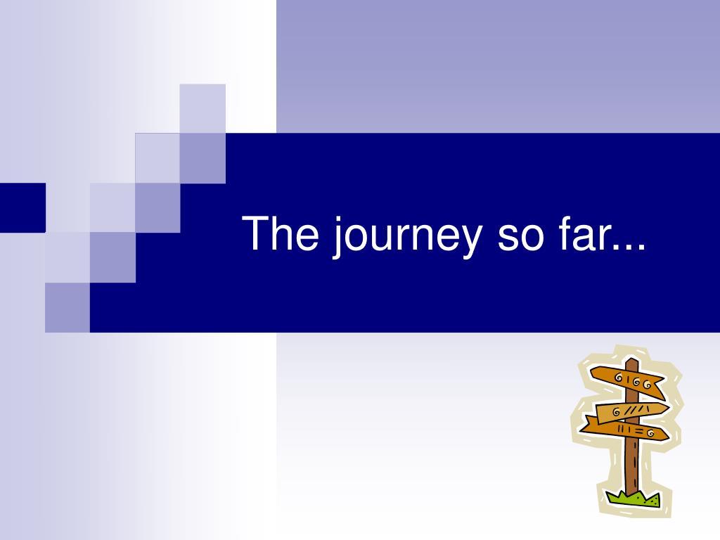 the journey so far l.