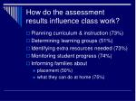 how do the assessment results influence class work