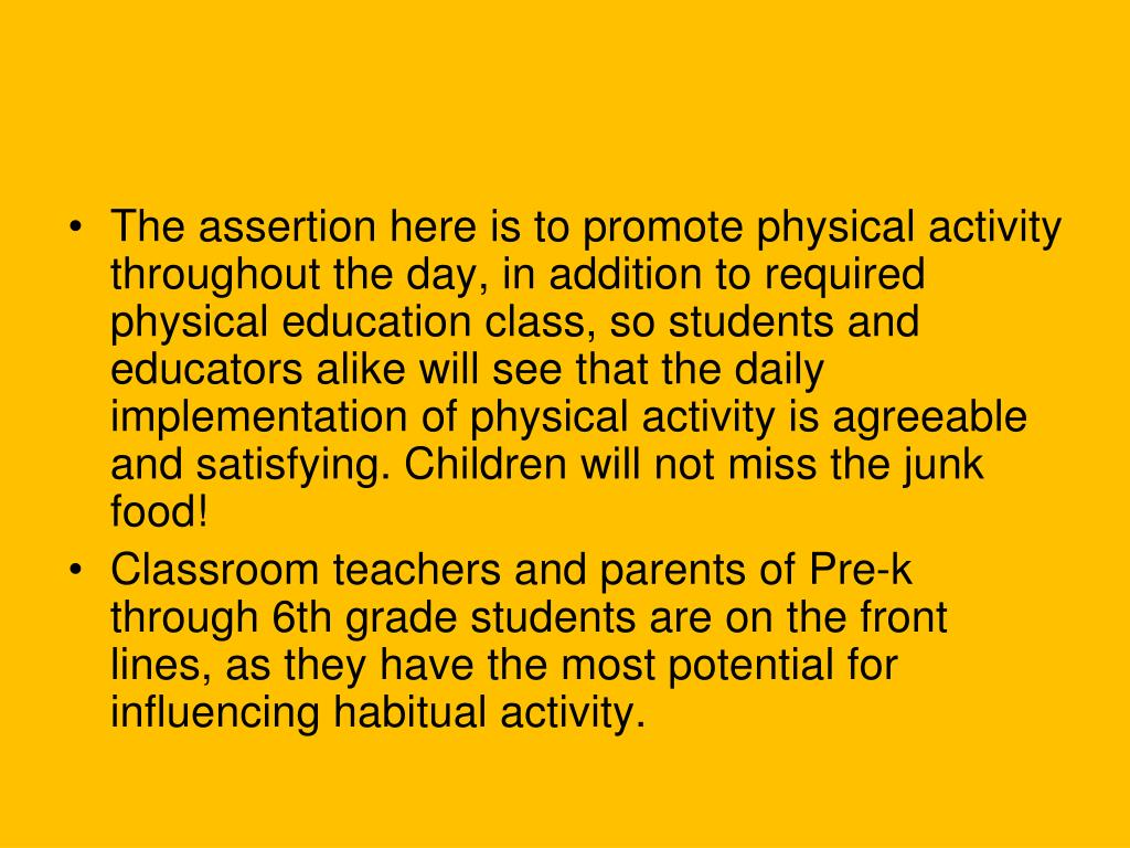 The assertion here is to promote physical activity throughout the day, in addition to required physical education class, so students and educators alike will see that the daily implementation of physical activity is agreeable and satisfying. Children will not miss the junk food!