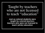 taught by teachers who are not licensed to teach education