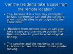 can the residents take a case from the remote location
