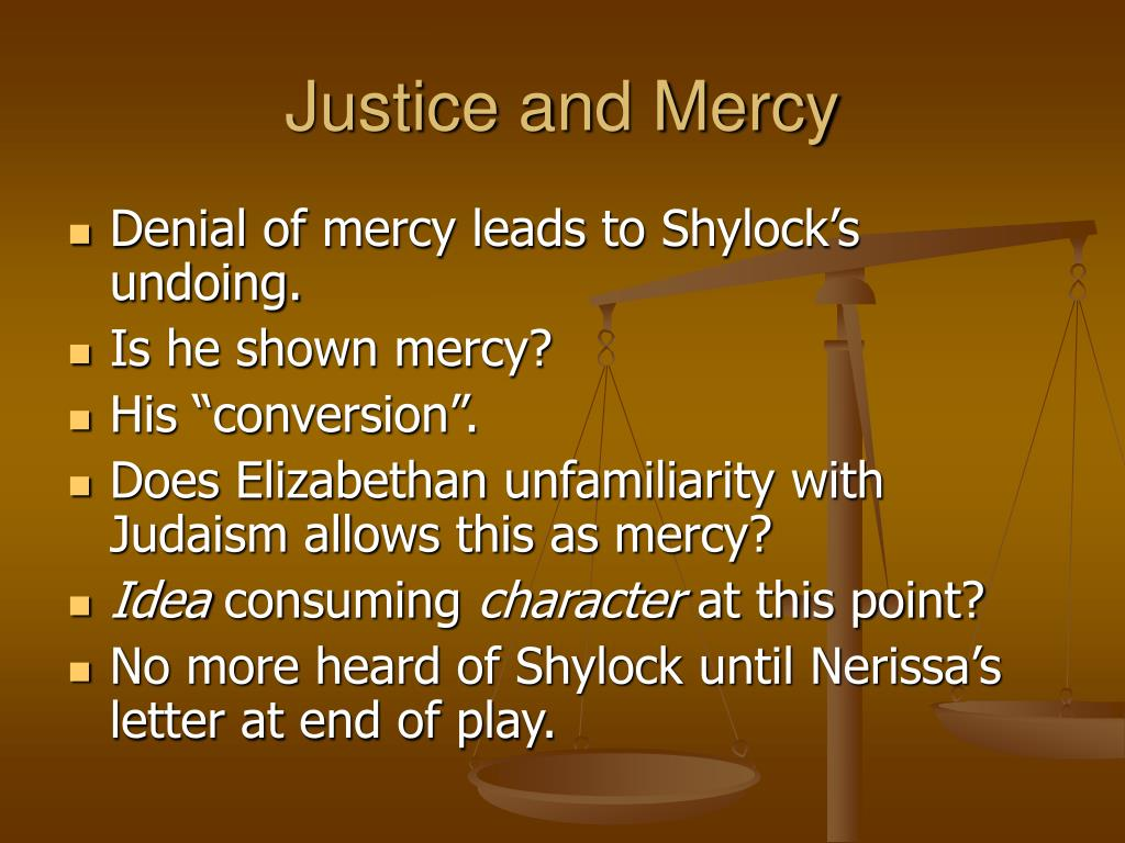 justice and mercy in the merchant Mercy v justice Ð'- old testament v new testament while the conflict between justice and mercy plays a key role in determining the outcome of the merchant of venice, this conflict is even more important because it provides a setting for the contrast between the rigid law and rules of the old testament and the concepts of mercy and.