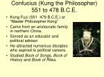 confucius kung the philosopher 551 to 478 b c e