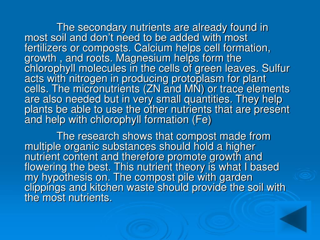 The secondary nutrients are already found in most soil and don't need to be added with most fertilizers or composts. Calcium helps cell formation, growth , and roots. Magnesium helps form the chlorophyll molecules in the cells of green leaves. Sulfur acts with nitrogen in producing protoplasm for plant cells. The micronutrients (ZN and MN) or trace elements are also needed but in very small quantities. They help plants be able to use the other nutrients that are present and help with chlorophyll formation (Fe)