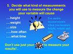 5 decide what kind of measurements you will use to measure the change your variable will cause