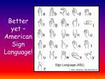 better yet american sign language
