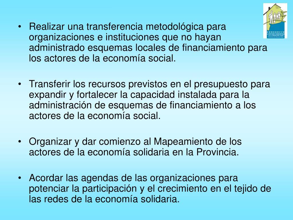 Realizar una transferencia metodológica para organizaciones e instituciones que no hayan administrado esquemas locales de financiamiento para los actores de la economía social.