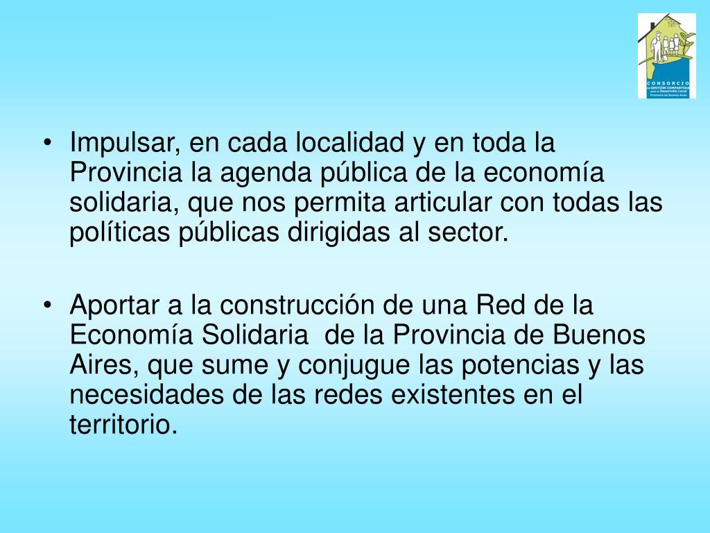 Impulsar, en cada localidad y en toda la Provincia la agenda pública de la economía solidaria, que nos permita articular con todas las políticas públicas dirigidas al sector.