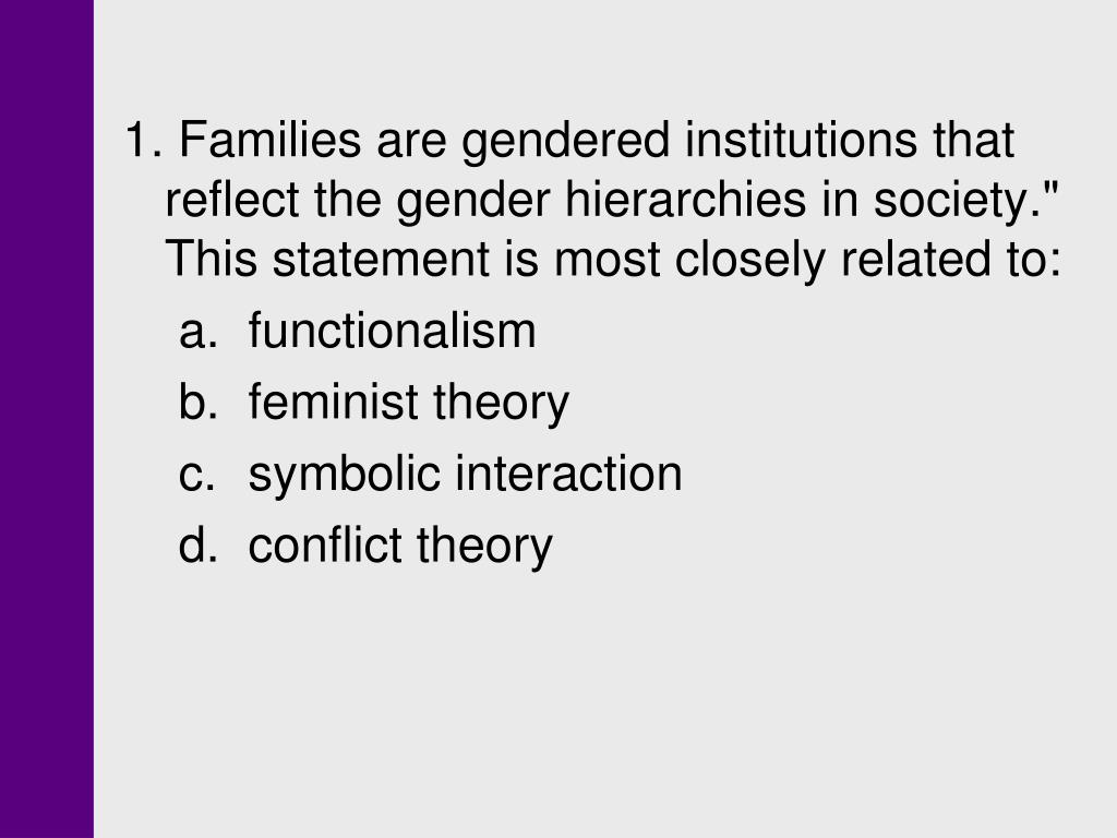 """1. Families are gendered institutions that reflect the gender hierarchies in society."""" This statement is most closely related to:"""