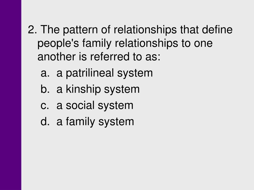 2. The pattern of relationships that define people's family relationships to one another is referred to as: