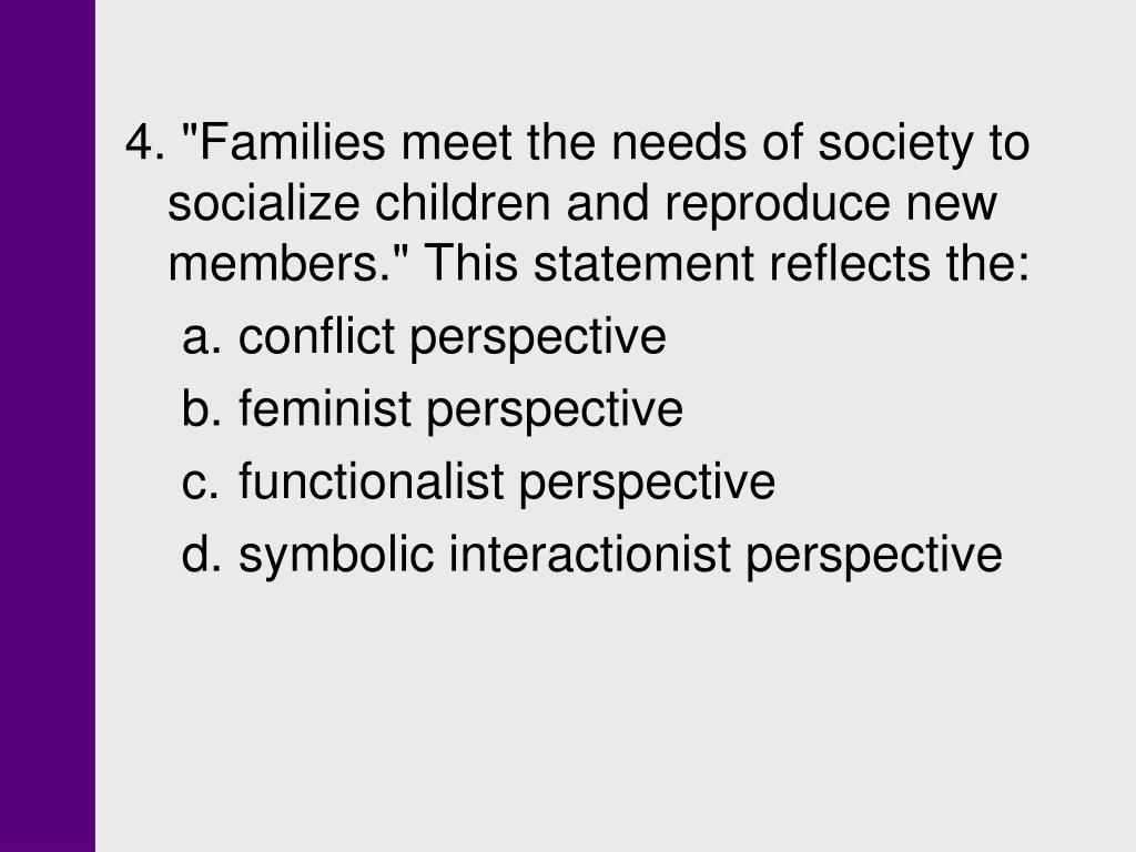"""4. """"Families meet the needs of society to socialize children and reproduce new members."""" This statement reflects the:"""