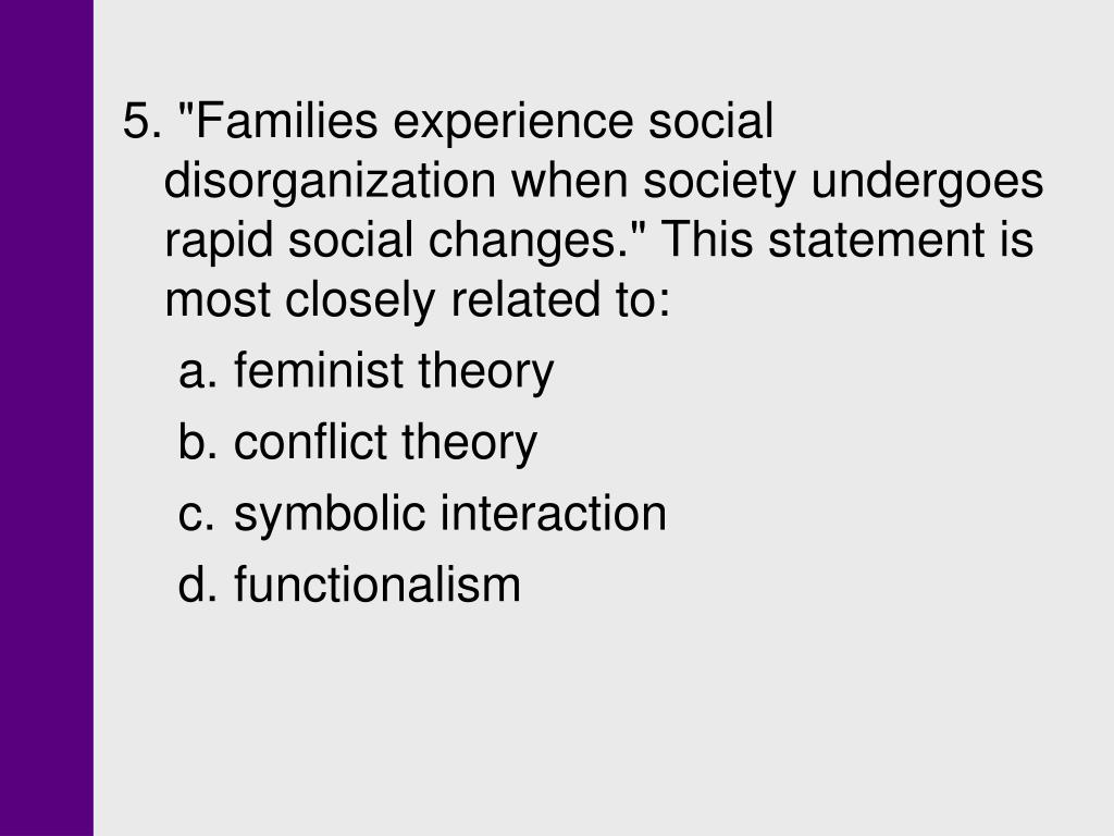"""5. """"Families experience social disorganization when society undergoes rapid social changes."""" This statement is most closely related to:"""