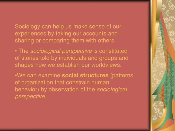 Sociology can help us make sense of our experiences by taking our accounts and sharing or comparing ...