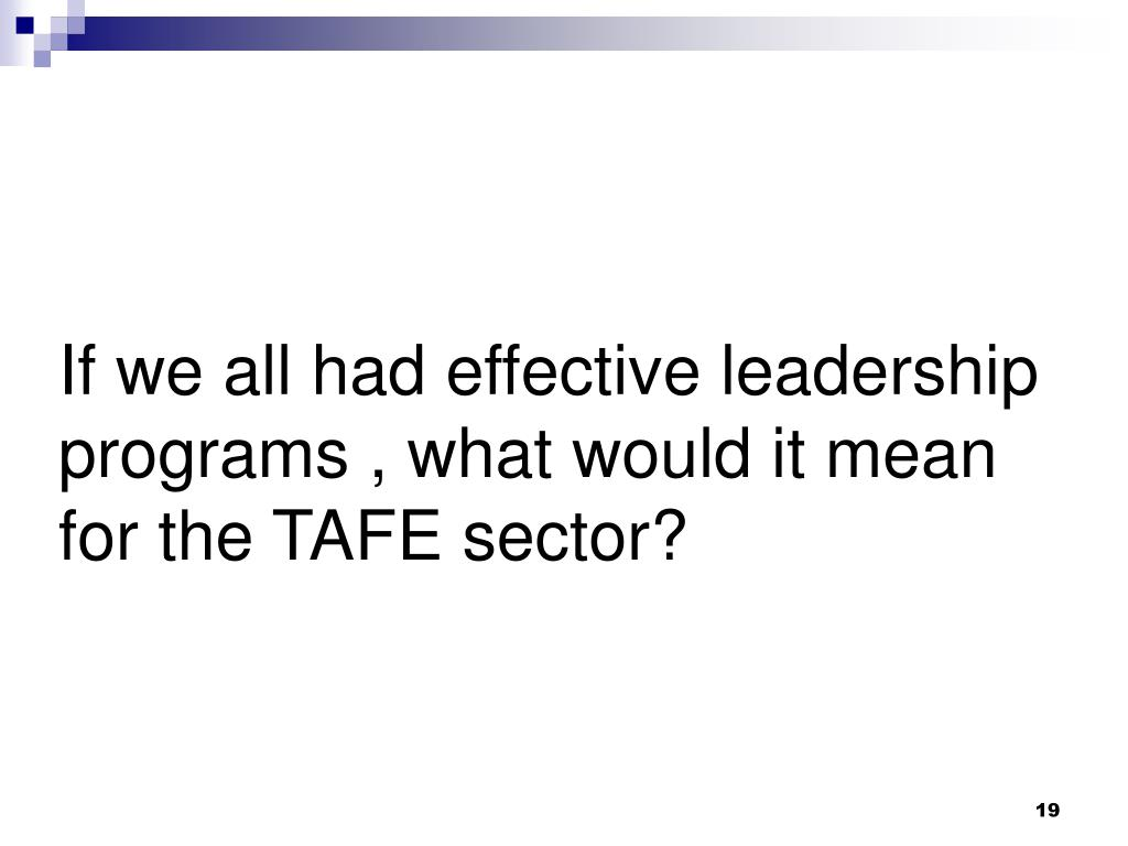 If we all had effective leadership programs , what would it mean for the TAFE sector?