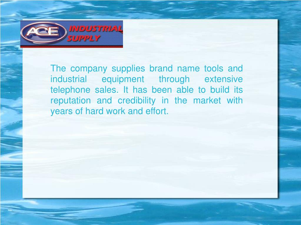 The company supplies brand name tools and industrial equipment through extensive telephone sales. It has been able to build its reputation and credibility in the market with years of hard work and effort.