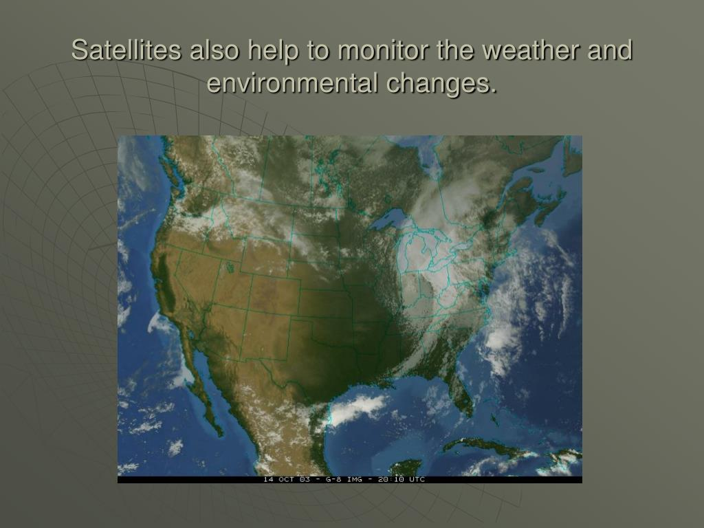 Satellites also help to monitor the weather and environmental changes.