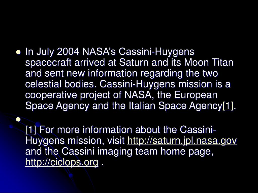 In July 2004 NASA's Cassini-Huygens spacecraft arrived at Saturn and its Moon Titan and sent new information regarding the two celestial bodies. Cassini-Huygens mission is a cooperative project of NASA, the European Space Agency and the Italian Space Agency