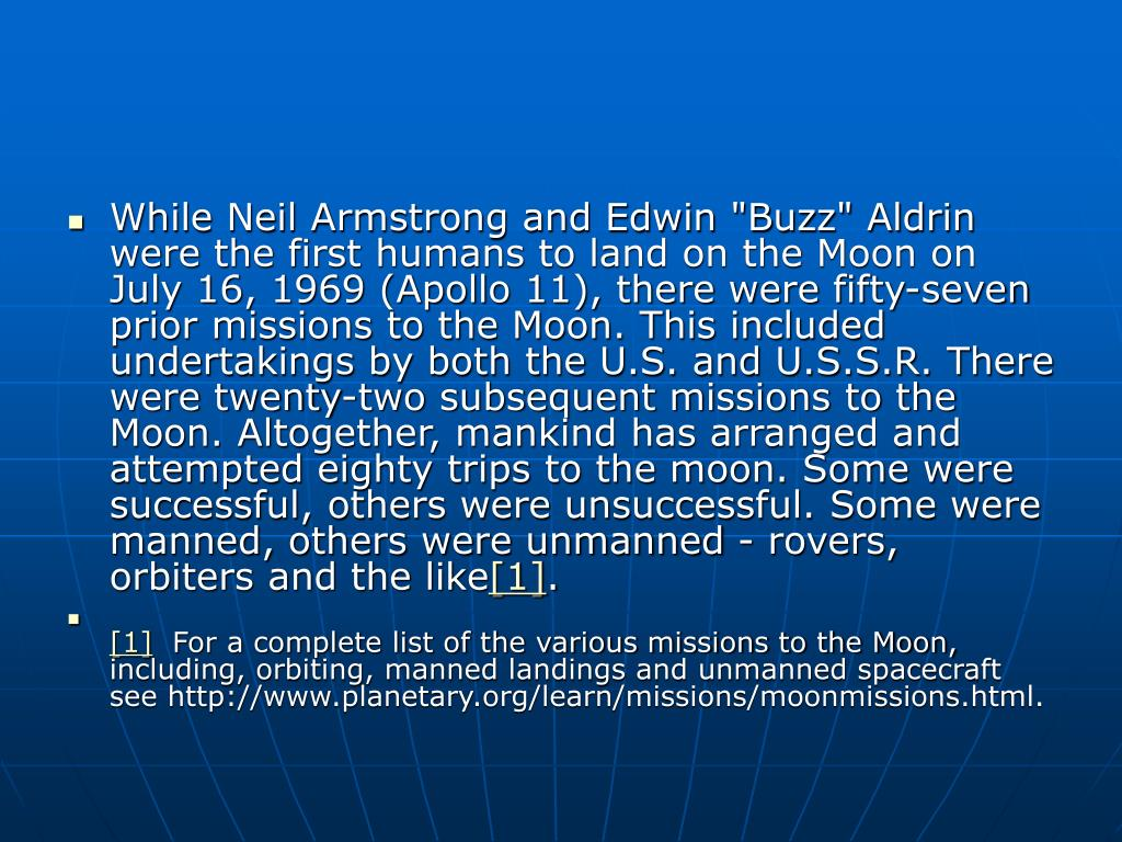 """While Neil Armstrong and Edwin """"Buzz"""" Aldrin were the first humans to land on the Moon on July 16, 1969 (Apollo 11), there were fifty-seven prior missions to the Moon. This included undertakings by both the U.S. and U.S.S.R. There were twenty-two subsequent missions to the Moon. Altogether, mankind has arranged and attempted eighty trips to the moon. Some were successful, others were unsuccessful. Some were manned, others were unmanned - rovers, orbiters and the like"""