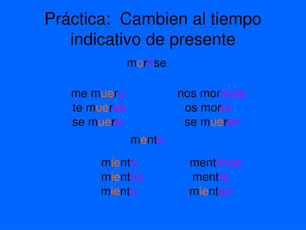 Práctica:  Cambien al tiempo indicativo de presente